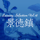 Luxury Selection vol.18 景徳鎮・前篇
